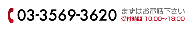 03-3569-3620 まずはお電話ください 受付時間 10:00〜18:00